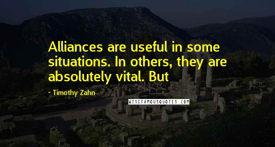 Timothy Zahn quotes: Alliances are useful in some situations. In others, they are absolutely vital. But