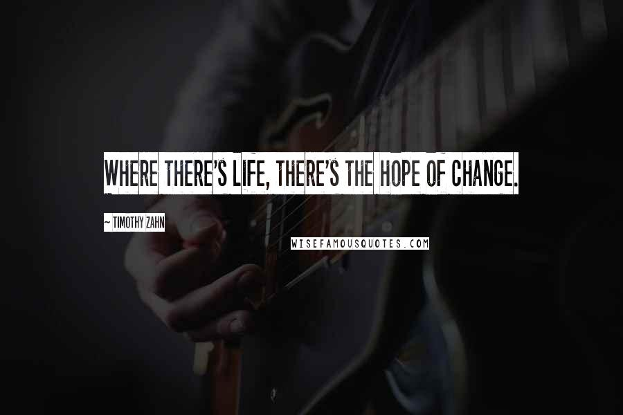 Timothy Zahn quotes: Where there's life, there's the hope of change.