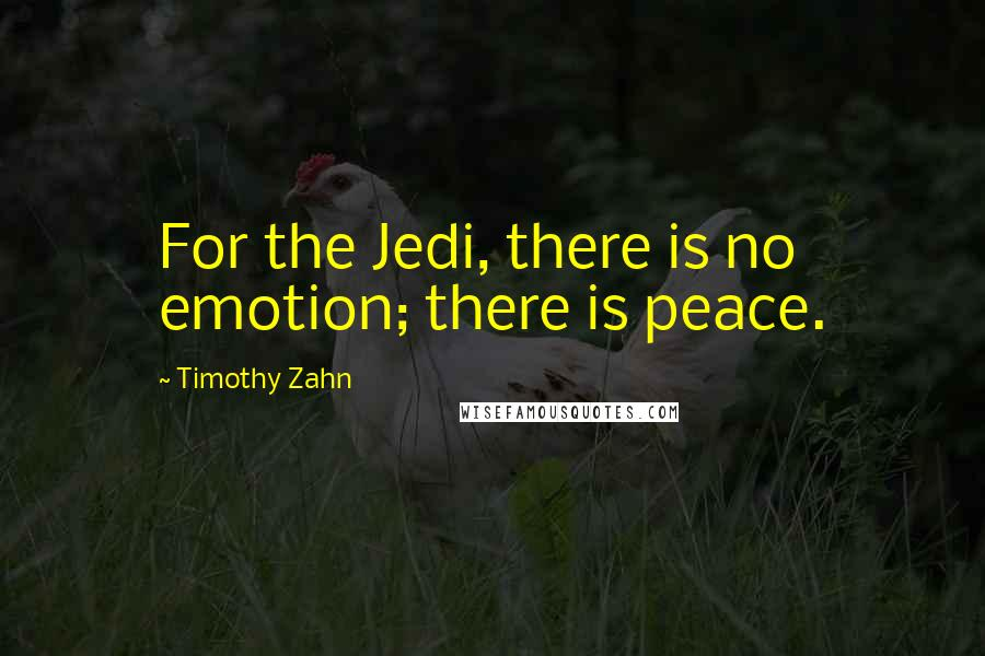 Timothy Zahn quotes: For the Jedi, there is no emotion; there is peace.