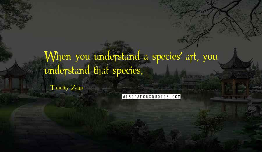 Timothy Zahn quotes: When you understand a species' art, you understand that species.