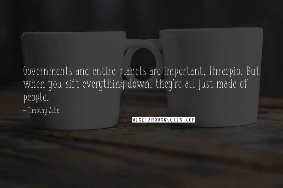 Timothy Zahn quotes: Governments and entire planets are important, Threepio. But when you sift everything down, they're all just made of people.