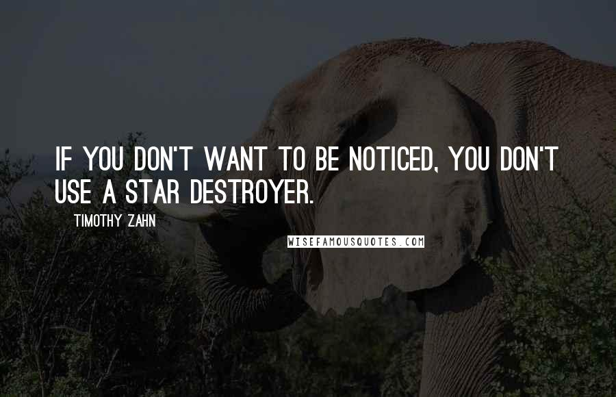 Timothy Zahn quotes: If you don't want to be noticed, you don't use a Star Destroyer.