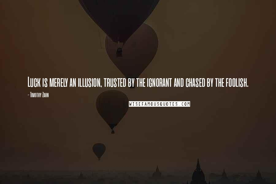 Timothy Zahn quotes: Luck is merely an illusion, trusted by the ignorant and chased by the foolish.