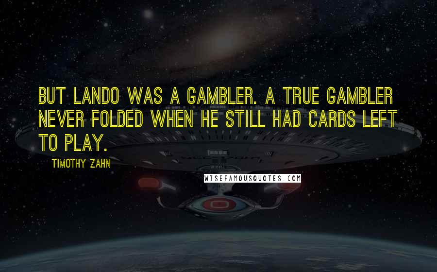 Timothy Zahn quotes: But Lando was a gambler. A true gambler never folded when he still had cards left to play.