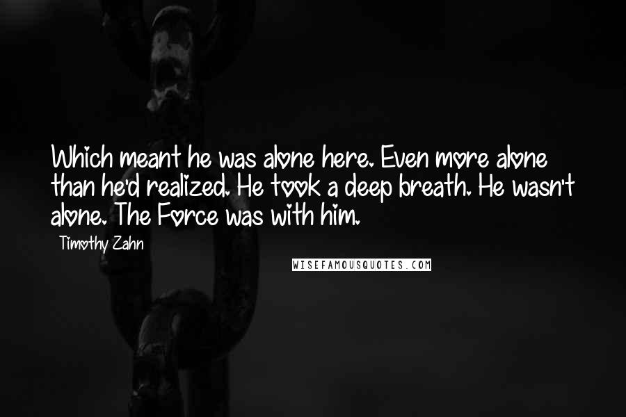 Timothy Zahn quotes: Which meant he was alone here. Even more alone than he'd realized. He took a deep breath. He wasn't alone. The Force was with him.