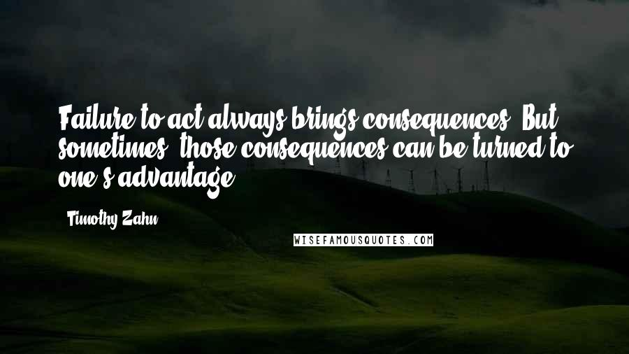 Timothy Zahn quotes: Failure to act always brings consequences. But sometimes, those consequences can be turned to one's advantage.