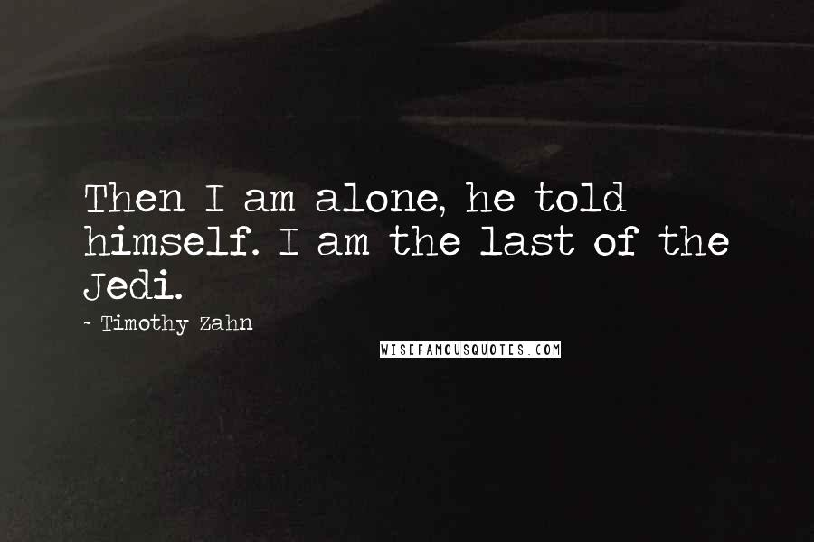 Timothy Zahn quotes: Then I am alone, he told himself. I am the last of the Jedi.