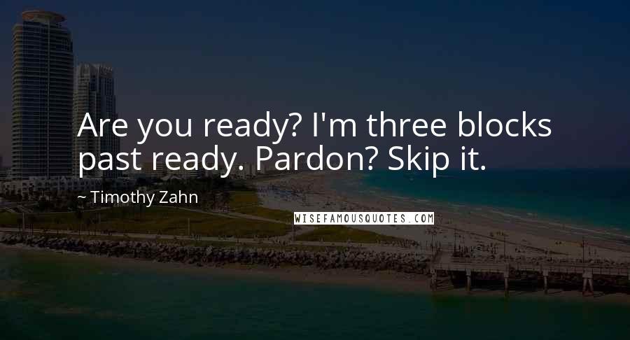 Timothy Zahn quotes: Are you ready? I'm three blocks past ready. Pardon? Skip it.