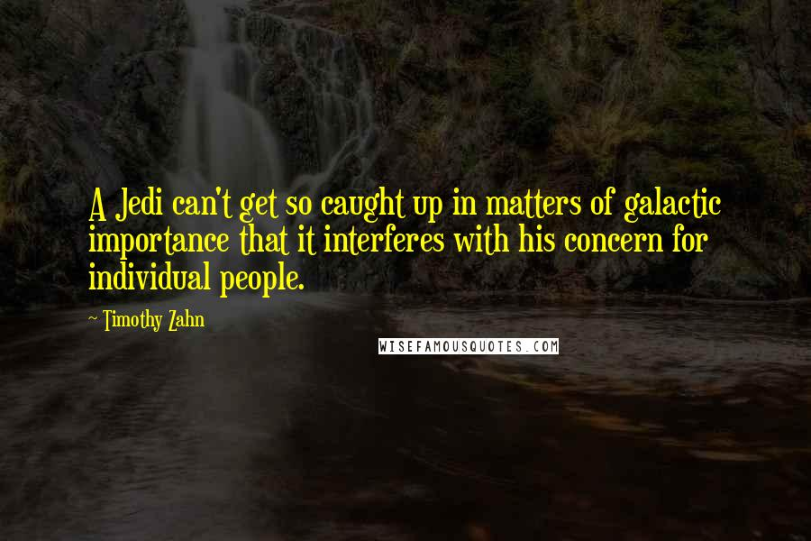 Timothy Zahn quotes: A Jedi can't get so caught up in matters of galactic importance that it interferes with his concern for individual people.