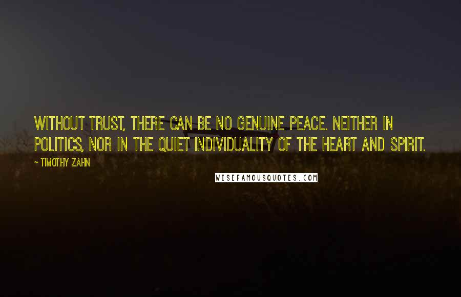 Timothy Zahn quotes: Without trust, there can be no genuine peace. Neither in politics, nor in the quiet individuality of the heart and spirit.