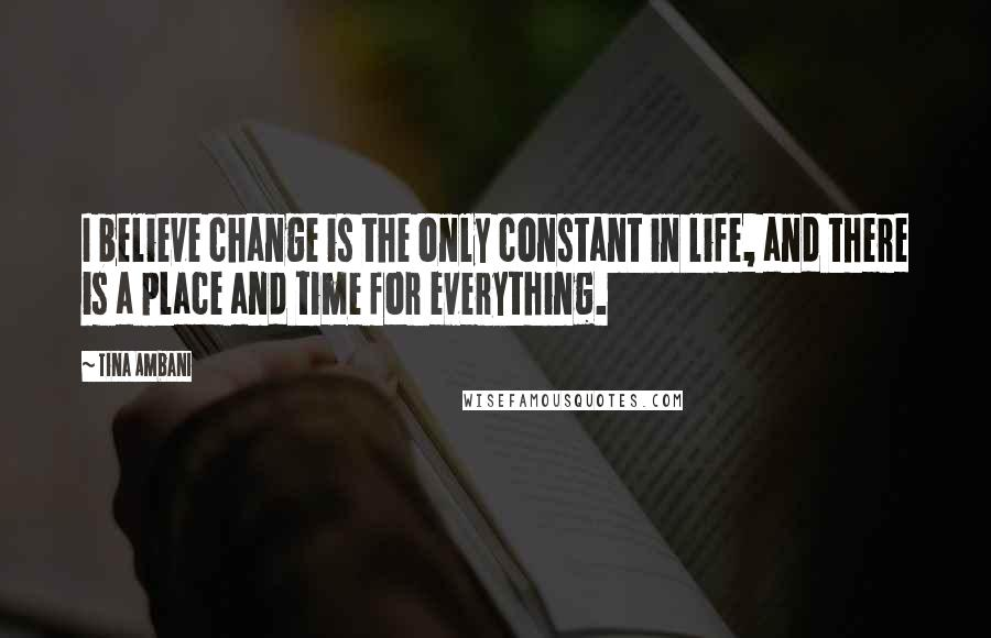 Tina Ambani quotes: I believe change is the only constant in life, and there is a place and time for everything.