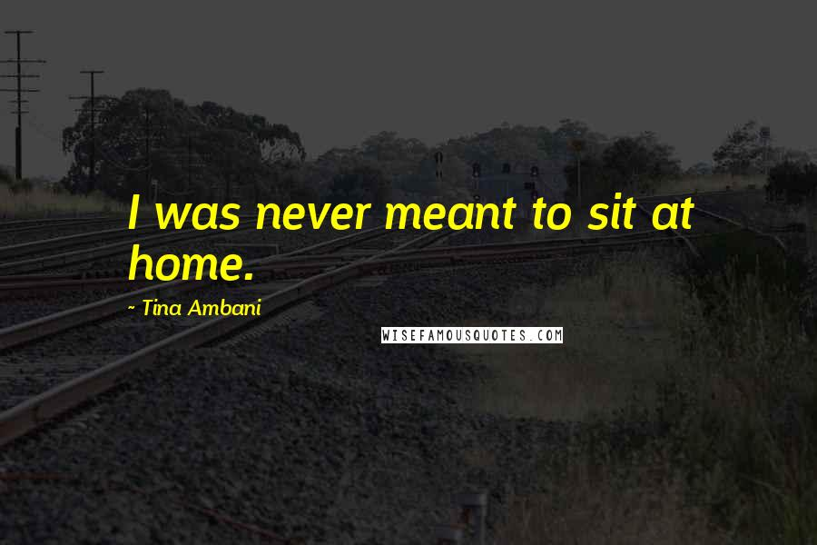 Tina Ambani quotes: I was never meant to sit at home.
