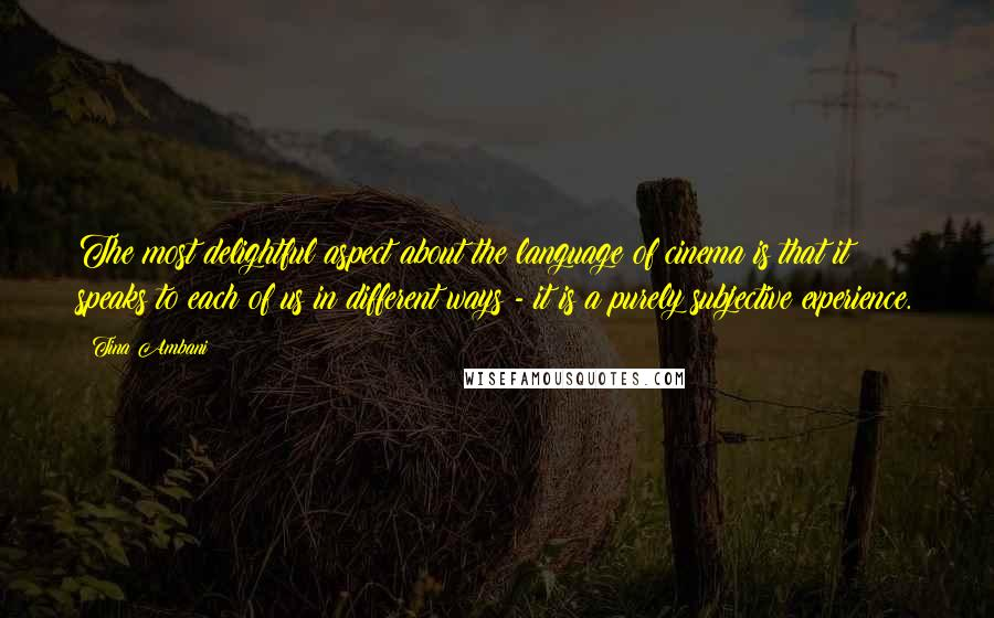 Tina Ambani quotes: The most delightful aspect about the language of cinema is that it speaks to each of us in different ways - it is a purely subjective experience.