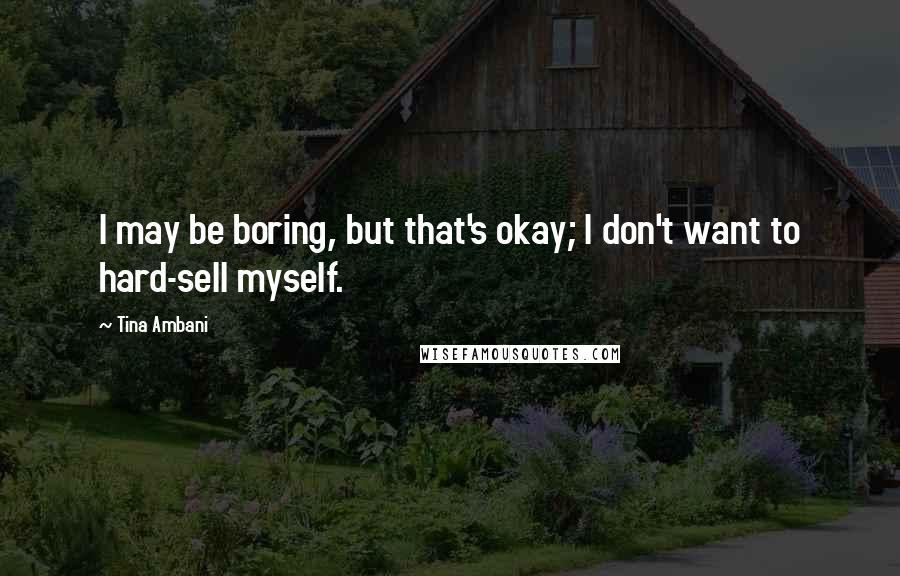Tina Ambani quotes: I may be boring, but that's okay; I don't want to hard-sell myself.