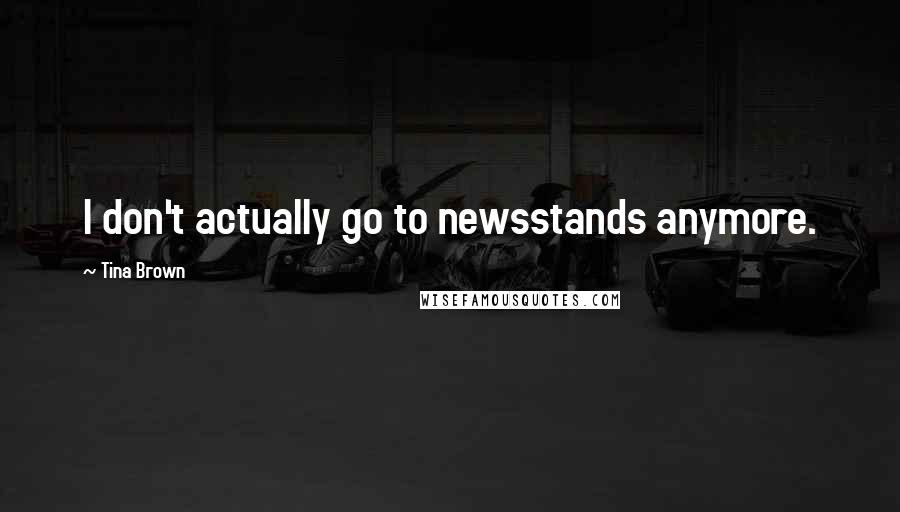 Tina Brown quotes: I don't actually go to newsstands anymore.