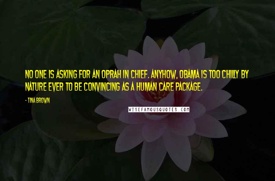 Tina Brown quotes: No one is asking for an Oprah in Chief. Anyhow, Obama is too chilly by nature ever to be convincing as a human care package.