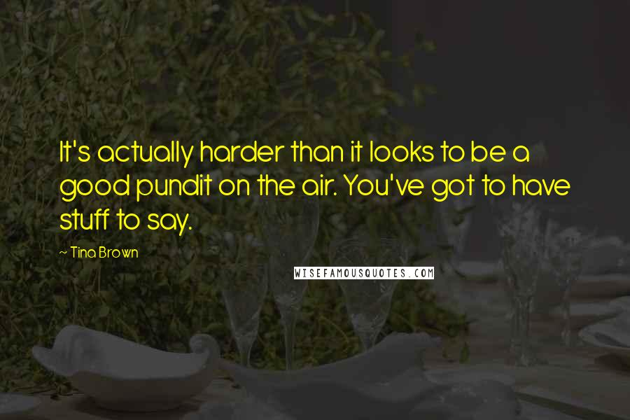 Tina Brown quotes: It's actually harder than it looks to be a good pundit on the air. You've got to have stuff to say.