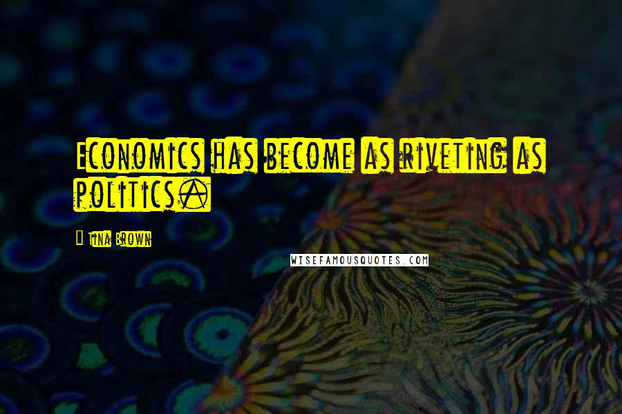 Tina Brown quotes: Economics has become as riveting as politics.