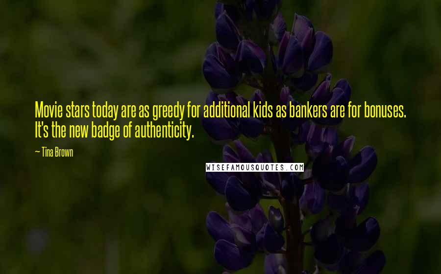 Tina Brown quotes: Movie stars today are as greedy for additional kids as bankers are for bonuses. It's the new badge of authenticity.