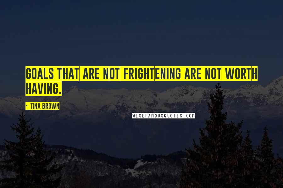 Tina Brown quotes: Goals that are not frightening are not worth having.