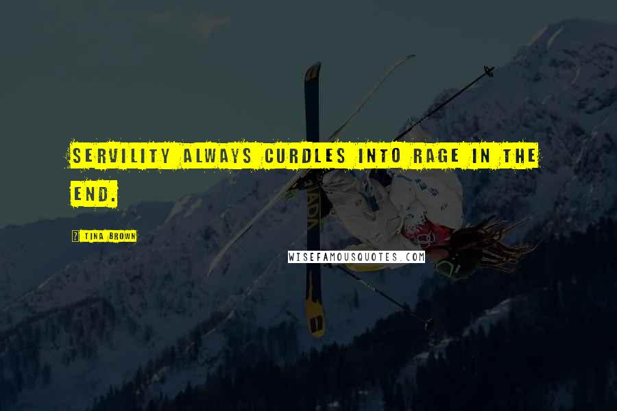 Tina Brown quotes: Servility always curdles into rage in the end.