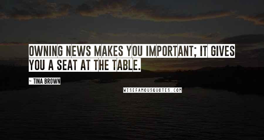 Tina Brown quotes: Owning news makes you important; it gives you a seat at the table.
