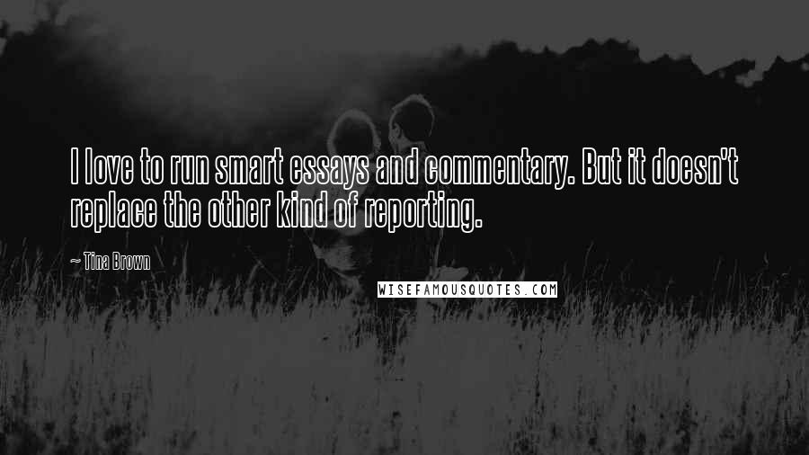 Tina Brown quotes: I love to run smart essays and commentary. But it doesn't replace the other kind of reporting.