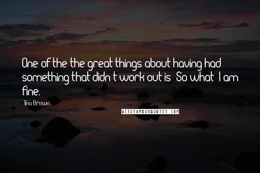 Tina Brown quotes: One of the the great things about having had something that didn't work out is: So what? I am fine.