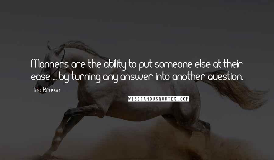 Tina Brown quotes: Manners are the ability to put someone else at their ease ... by turning any answer into another question.