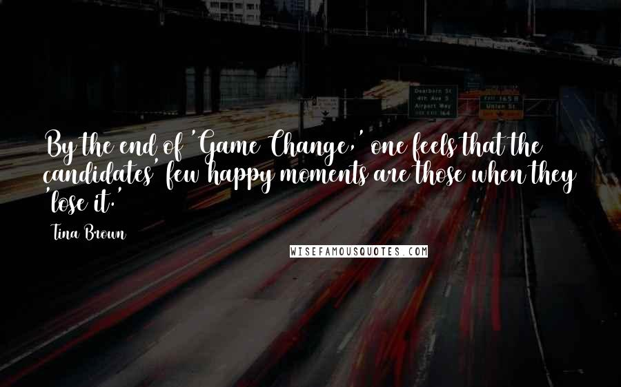Tina Brown quotes: By the end of 'Game Change,' one feels that the candidates' few happy moments are those when they 'lose it.'