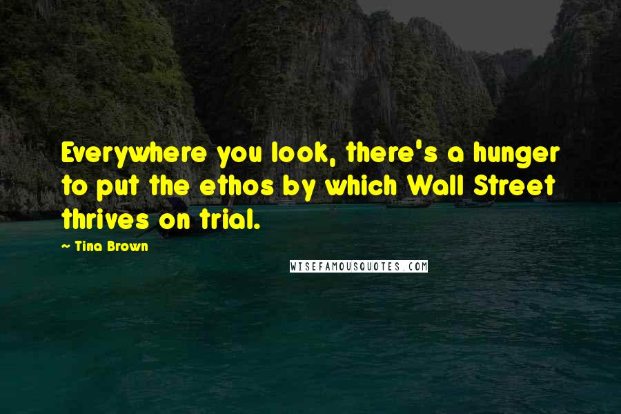 Tina Brown quotes: Everywhere you look, there's a hunger to put the ethos by which Wall Street thrives on trial.