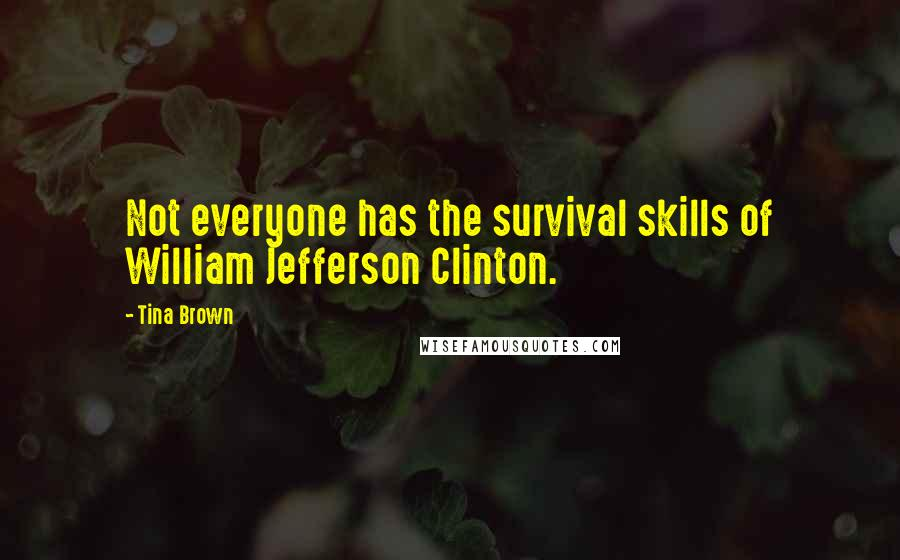 Tina Brown quotes: Not everyone has the survival skills of William Jefferson Clinton.