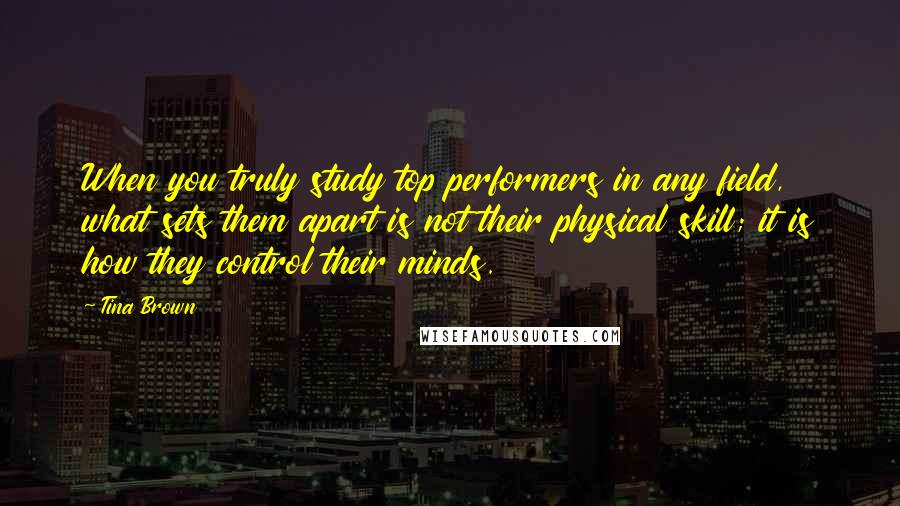Tina Brown quotes: When you truly study top performers in any field, what sets them apart is not their physical skill; it is how they control their minds.