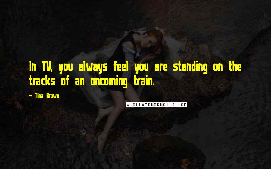 Tina Brown quotes: In TV, you always feel you are standing on the tracks of an oncoming train.