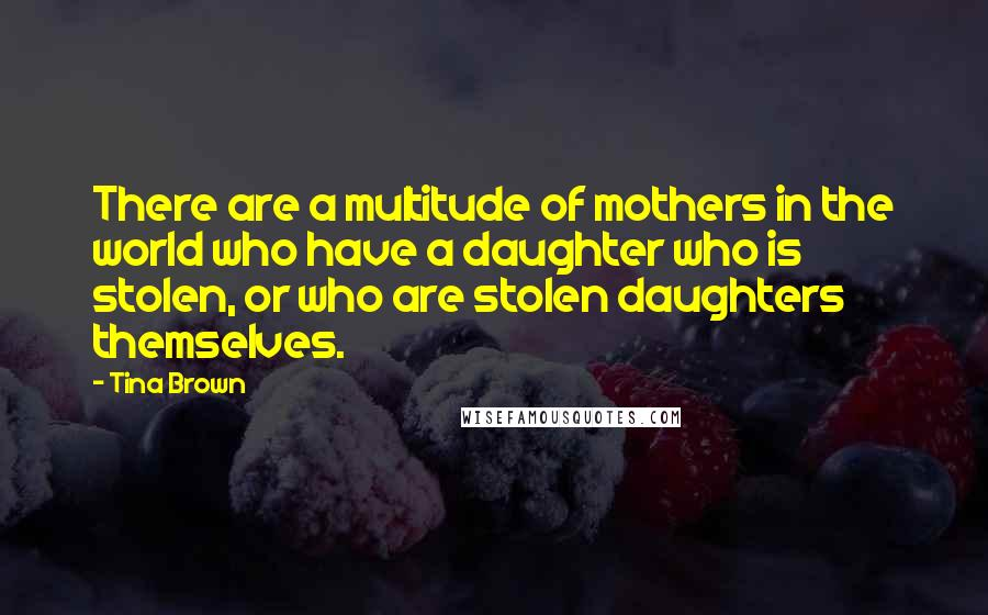 Tina Brown quotes: There are a multitude of mothers in the world who have a daughter who is stolen, or who are stolen daughters themselves.