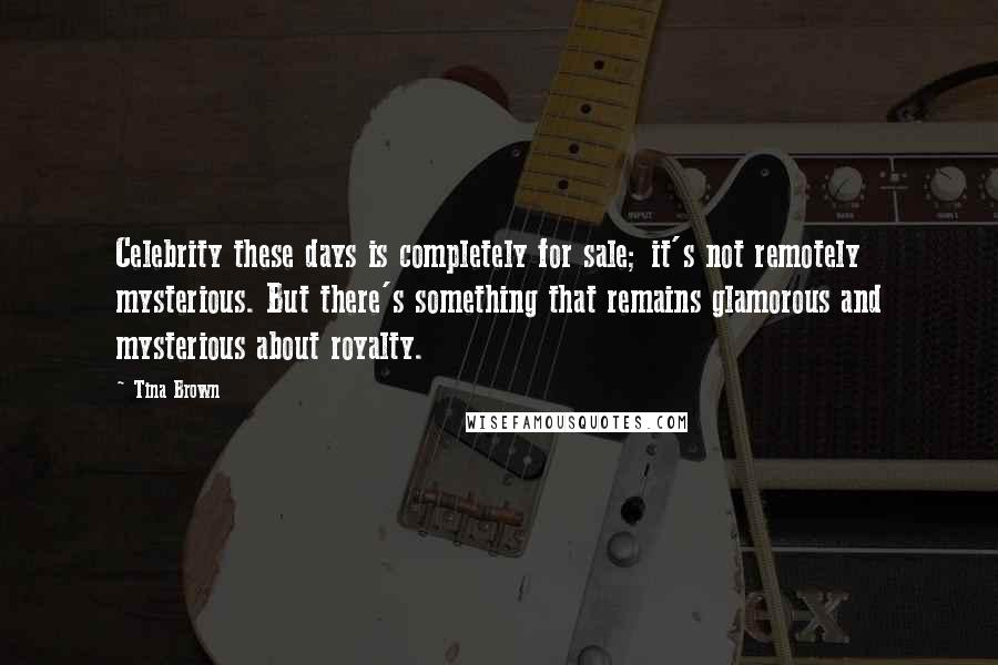 Tina Brown quotes: Celebrity these days is completely for sale; it's not remotely mysterious. But there's something that remains glamorous and mysterious about royalty.
