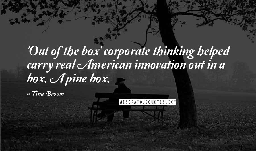 Tina Brown quotes: 'Out of the box' corporate thinking helped carry real American innovation out in a box. A pine box.