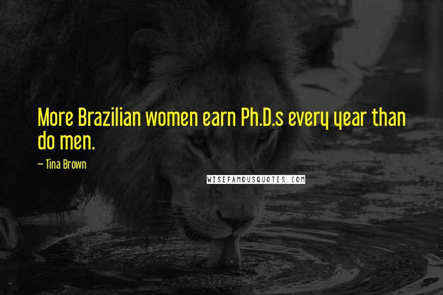 Tina Brown quotes: More Brazilian women earn Ph.D.s every year than do men.