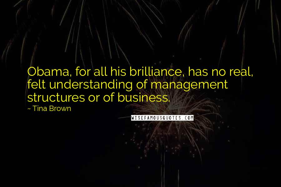 Tina Brown quotes: Obama, for all his brilliance, has no real, felt understanding of management structures or of business.