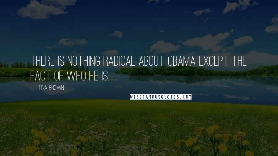 Tina Brown quotes: There is nothing radical about Obama except the fact of who he is.