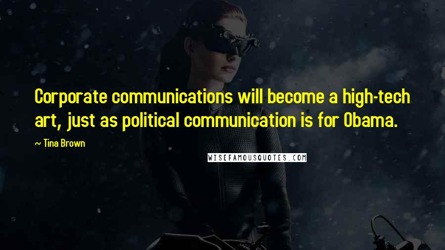 Tina Brown quotes: Corporate communications will become a high-tech art, just as political communication is for Obama.
