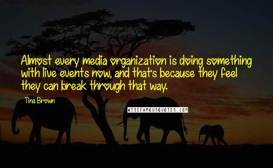 Tina Brown quotes: Almost every media organization is doing something with live events now, and that's because they feel they can break through that way.