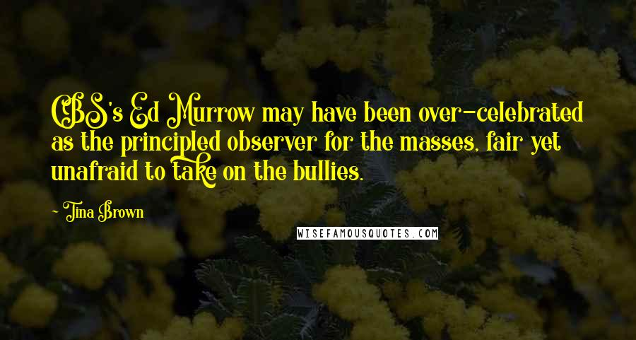 Tina Brown quotes: CBS's Ed Murrow may have been over-celebrated as the principled observer for the masses, fair yet unafraid to take on the bullies.