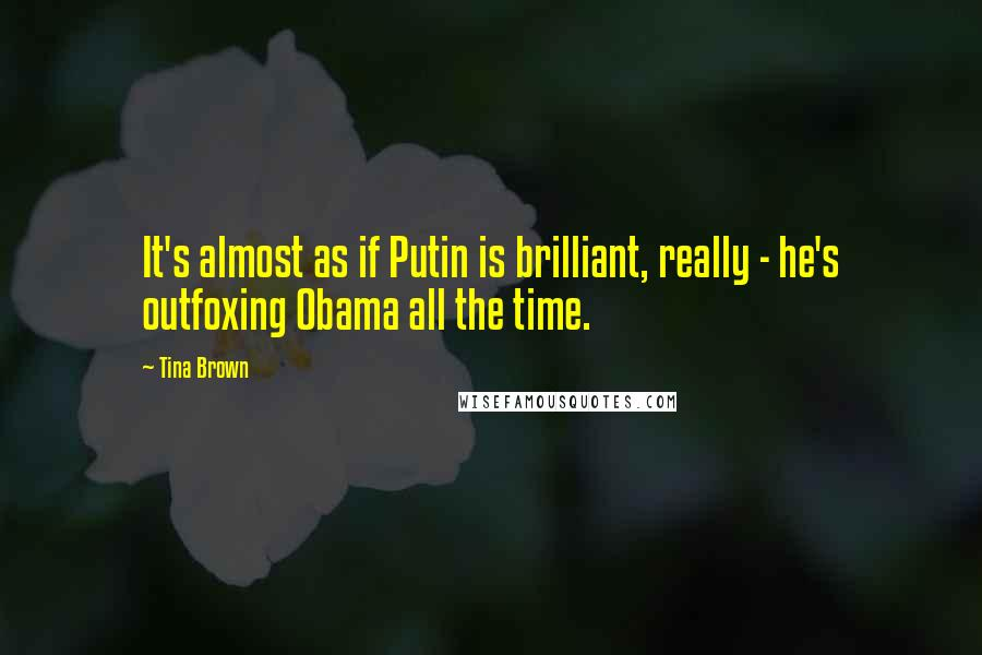 Tina Brown quotes: It's almost as if Putin is brilliant, really - he's outfoxing Obama all the time.