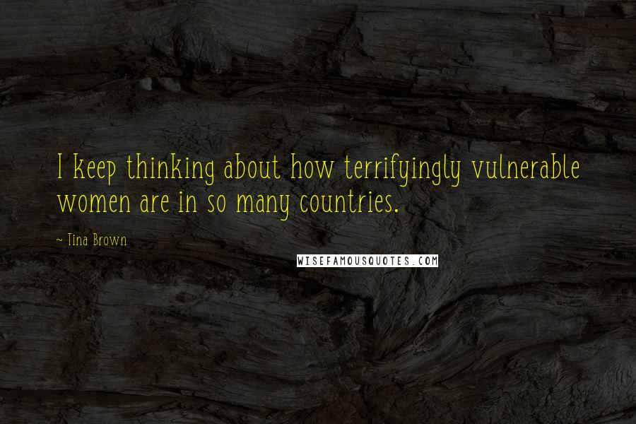 Tina Brown quotes: I keep thinking about how terrifyingly vulnerable women are in so many countries.