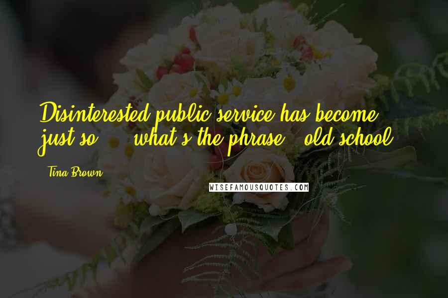 Tina Brown quotes: Disinterested public service has become, just so ... what's the phrase, 'old school.'