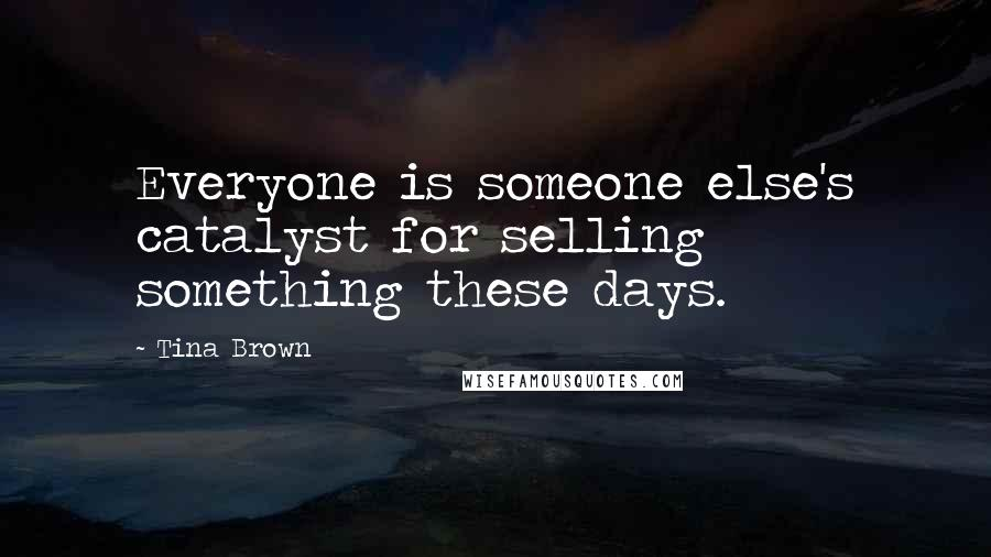 Tina Brown quotes: Everyone is someone else's catalyst for selling something these days.