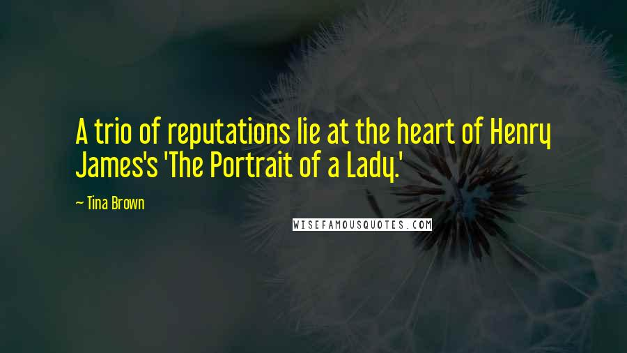 Tina Brown quotes: A trio of reputations lie at the heart of Henry James's 'The Portrait of a Lady.'