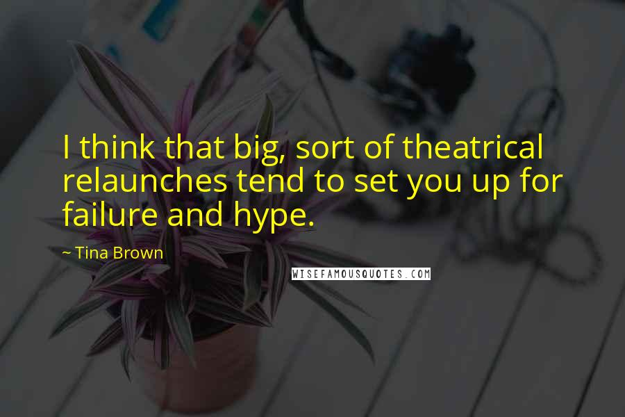 Tina Brown quotes: I think that big, sort of theatrical relaunches tend to set you up for failure and hype.