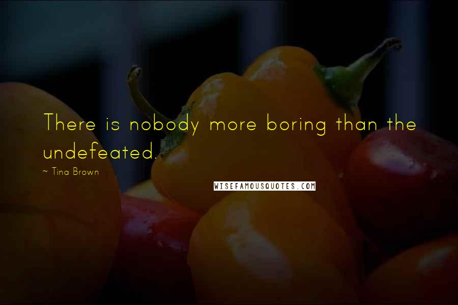 Tina Brown quotes: There is nobody more boring than the undefeated.